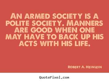 An armed society is a polite society. manners are good when.. Robert A. Heinlein good life quotes