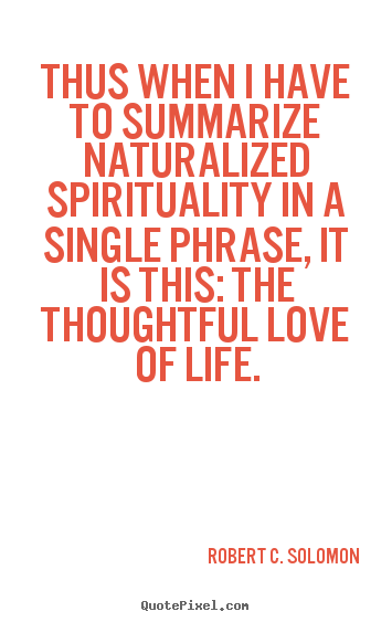 Robert C. Solomon picture sayings - Thus when i have to summarize naturalized spirituality.. - Life quotes