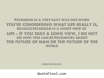 Life quotes - Pessimism is a very easy way out when you're..