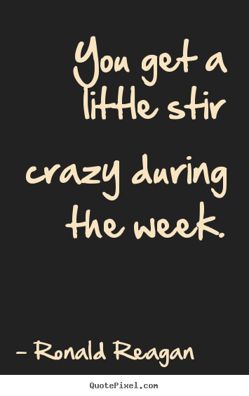 Make image sayings about life - You get a little stir crazy during the week.