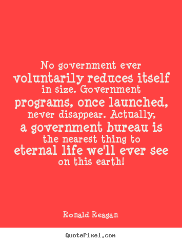 Quotes about life - No government ever voluntarily reduces itself..