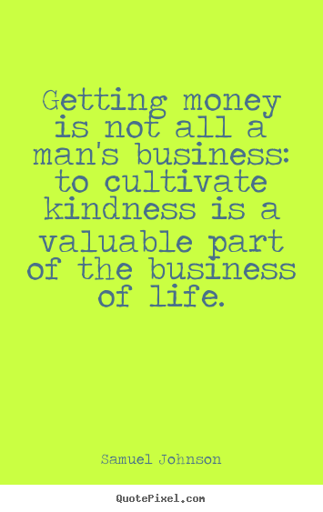 Getting money is not all a man's business: to cultivate.. Samuel Johnson  life quotes