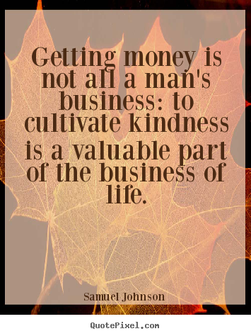 Getting money is not all a man's business: to cultivate kindness.. Samuel Johnson good life quotes