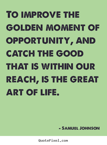 Samuel Johnson picture sayings - To improve the golden moment of opportunity, and catch.. - Life sayings