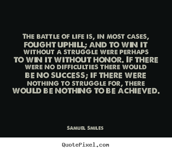 Life quotes - The battle of life is, in most cases, fought uphill;..