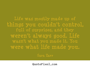Life was mostly made up of things you couldn't.. Sara Zarr famous life quotes