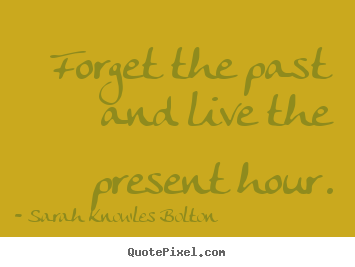 Forget the past and live the present hour. Sarah Knowles Bolton  life quotes