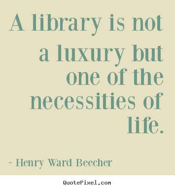 Henry Ward Beecher picture quote - A library is not a luxury but one of the necessities of life. - Life quote