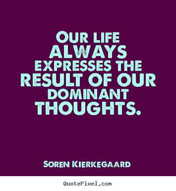 Sayings about life - Our life always expresses the result of our..