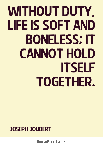 Without duty, life is soft and boneless; it cannot hold.. Joseph Joubert great life quotes