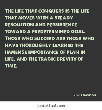 W J Davison image quotes - The life that conquers is the life that moves with a steady.. - Life quote