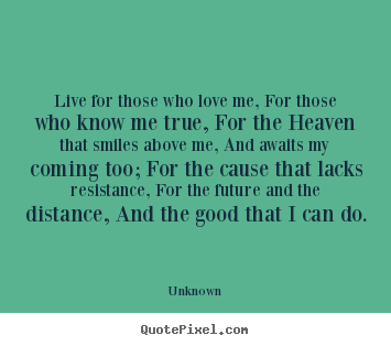 Quotes about life - Live for those who love me, for those who know..