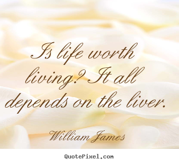 Is life worth living? it all depends on the liver. William James best life quotes