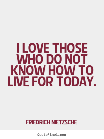 I love those who do not know how to live for today. Friedrich Nietzsche best life quote