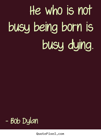 Life quote - He who is not busy being born is busy dying.
