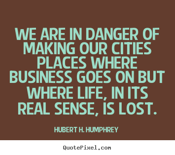 Hubert H. Humphrey picture quotes - We are in danger of making our cities places.. - Life quotes