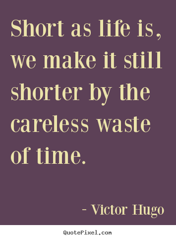 Victor Hugo picture quotes - Short as life is, we make it still shorter by the careless waste.. - Life quotes