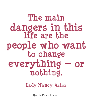 Lady Nancy Astor image quotes - The main dangers in this life are the people who want to.. - Life quotes