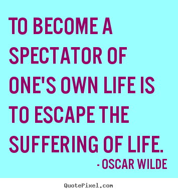 Create custom picture quotes about life - To become a spectator of one's own life is to escape..