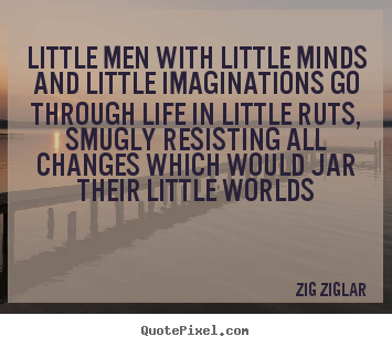 Life quotes - Little men with little minds and little imaginations go..