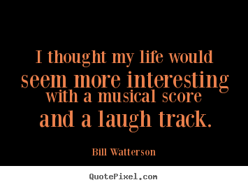 I thought my life would seem more interesting.. Bill Watterson best life quotes