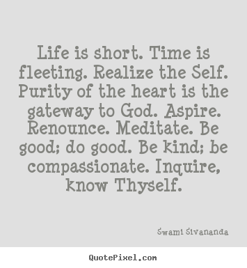 Design your own picture quotes about life - Life is short. time is fleeting. realize the self...