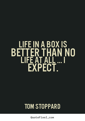 Life in a box is better than no life at all ..... Tom Stoppard popular life quotes