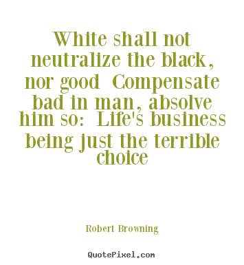 Quotes about life - White shall not neutralize the black, nor good compensate bad in..