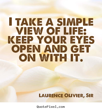 Laurence Olivier, Sir picture quote - I take a simple view of life: keep your eyes open.. - Life sayings