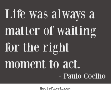 Quote about life - Life was always a matter of waiting for the right moment..