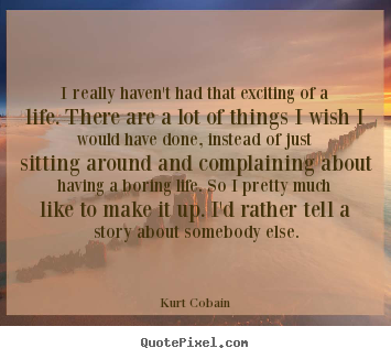 Kurt Cobain picture quotes - I really haven't had that exciting of a life. there.. - Life quotes