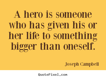 Quote about life - A hero is someone who has given his or her life to something bigger..