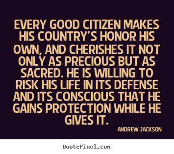 Life quotes - Every good citizen makes his country's honor his own,..