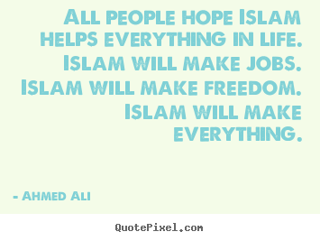 All people hope islam helps everything in.. Ahmed Ali popular life quotes