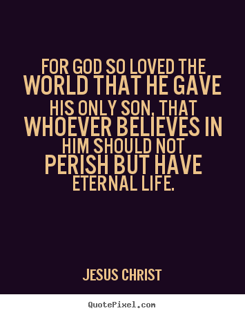 Quote about life - For god so loved the world that he gave his only son, that..