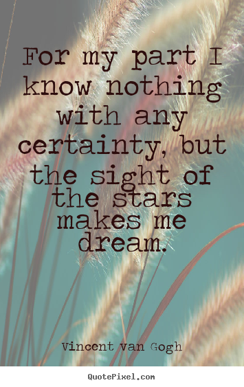 Vincent Van Gogh picture quotes - For my part i know nothing with any certainty,.. - Life quotes