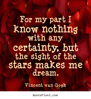 Vincent Van Gogh picture quotes - For my part i know nothing with any certainty, but the sight of the.. - Life quote