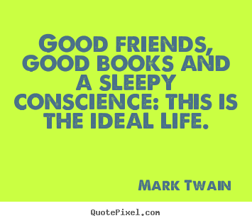 Life quote - Good friends, good books and a sleepy conscience: this is the ideal..