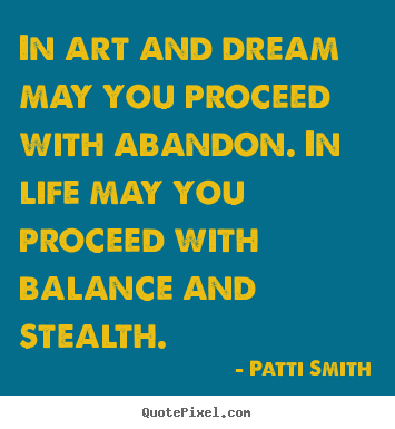Life quotes - In art and dream may you proceed with abandon. in life may you proceed..
