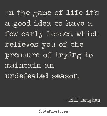 In the game of life it's a good idea to have a few early losses, which.. Bill Baughan best life quotes