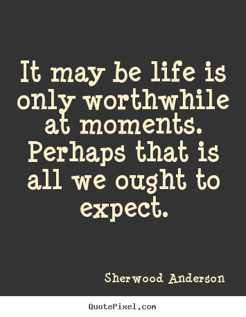 Life quotes - It may be life is only worthwhile at moments.  perhaps that..