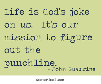 John Guarrine picture quotes - Life is god's joke on us. it's our mission to figure.. - Life sayings