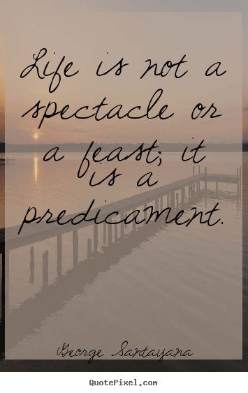 Quote about life - Life is not a spectacle or a feast; it is a predicament.