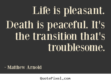 Quotes about life - Life is pleasant. death is peaceful. it's the transition that's..