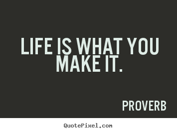 Quote about life - Life is what you make it.