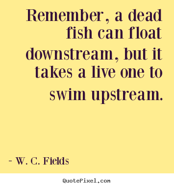 Quotes about life - Remember, a dead fish can float downstream, but it takes a live one to..