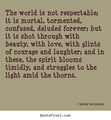 Quotes about life - The world is not respectable; it is mortal, tormented, confused, deluded..