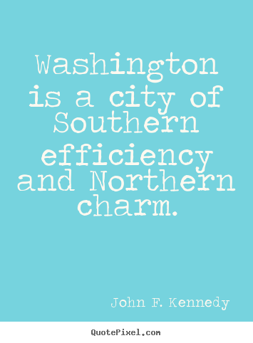 John F. Kennedy picture quotes - Washington is a city of southern efficiency.. - Life quote