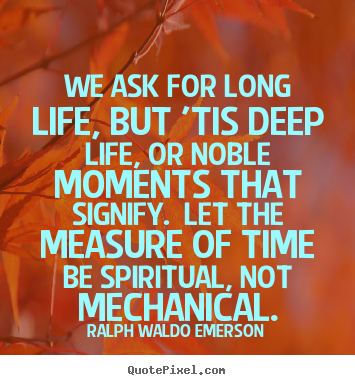 We ask for long life, but 'tis deep life, or.. Ralph Waldo Emerson  life quotes