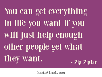 Life quotes - You can get everything in life you want if you will..